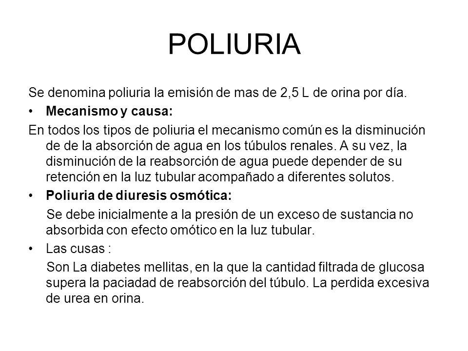 POLIURIA Se denomina poliuria la emisión de mas de 2,5 L de orina por día. Mecanismo y causa: En todos los tipos de poliuria el mecanismo común es la
