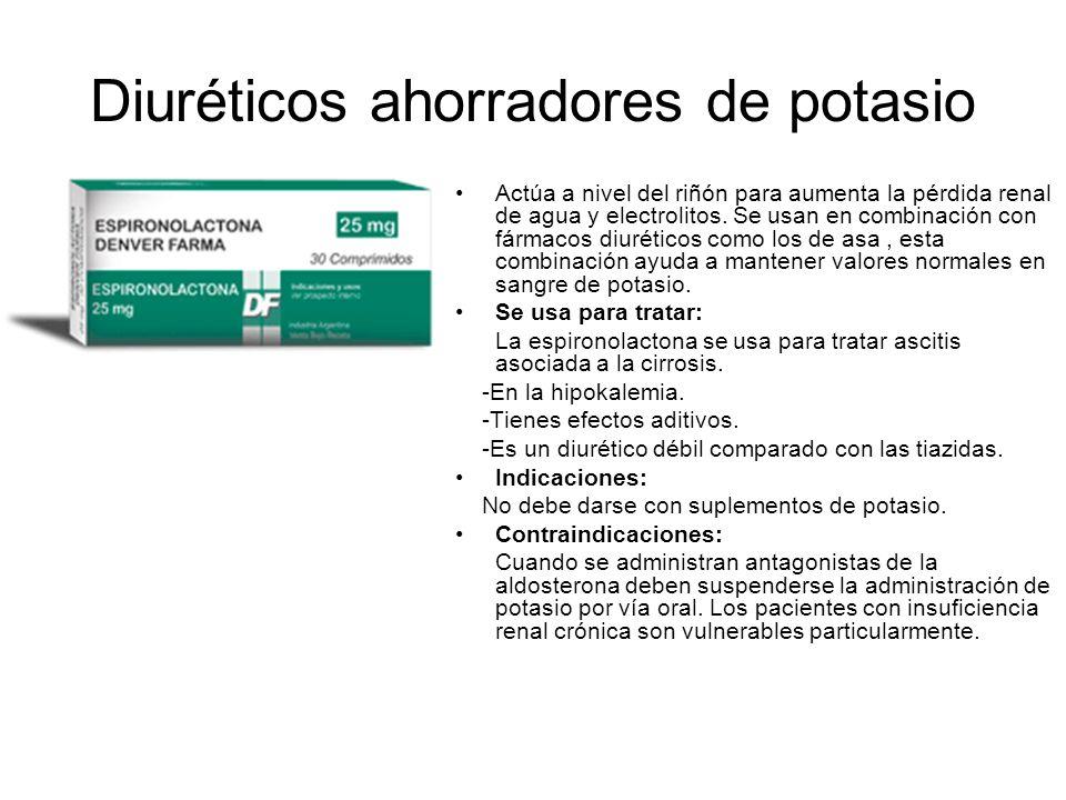 Diuréticos ahorradores de potasio Actúa a nivel del riñón para aumenta la pérdida renal de agua y electrolitos. Se usan en combinación con fármacos di