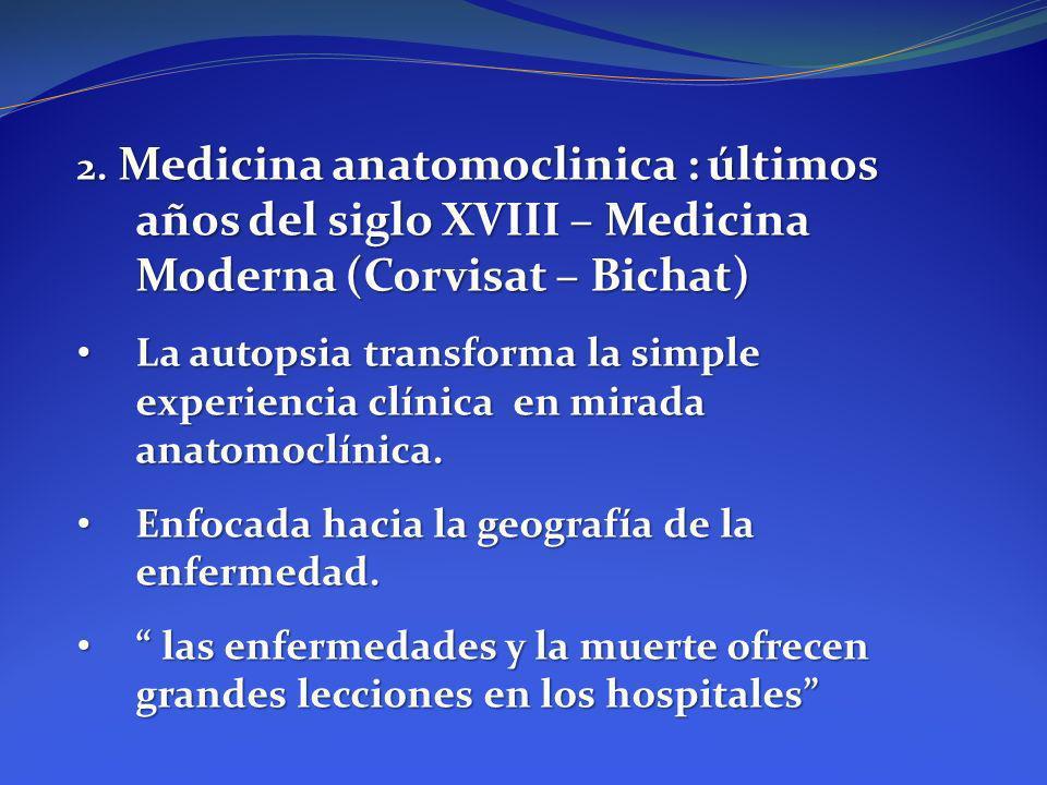 2. Medicina anatomoclinica : últimos años del siglo XVIII – Medicina Moderna (Corvisat – Bichat) La autopsia transforma la simple experiencia clínica