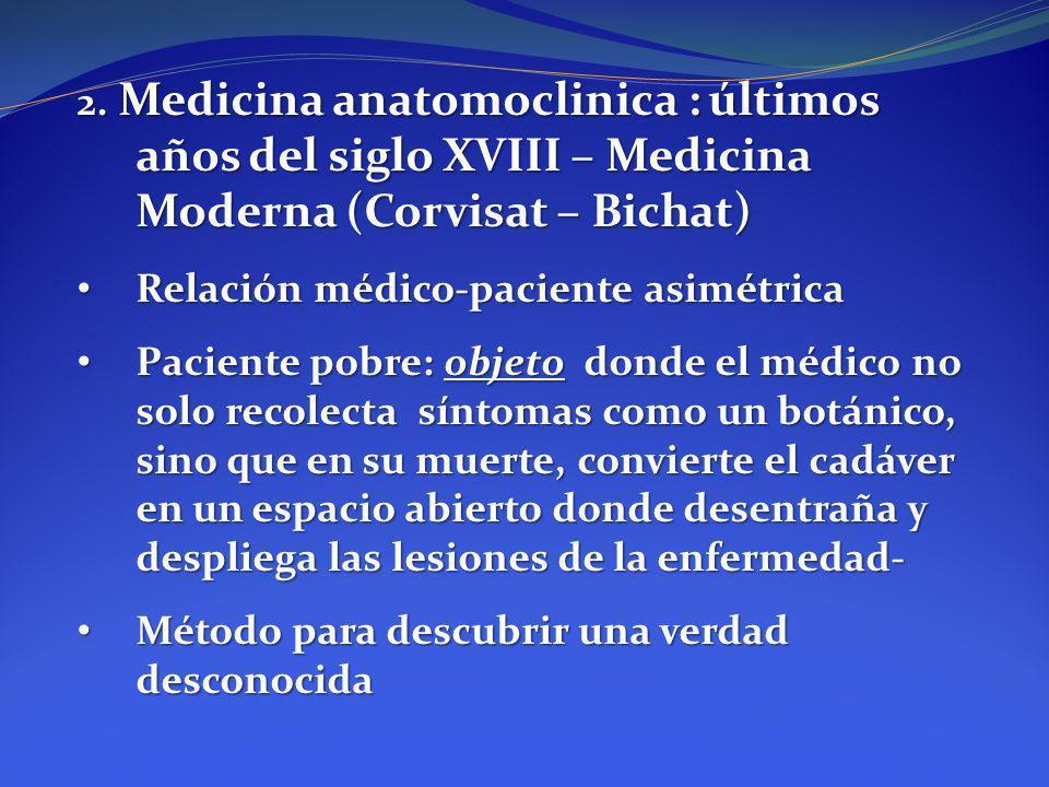 2. Medicina anatomoclinica : últimos años del siglo XVIII – Medicina Moderna (Corvisat – Bichat) Relación médico-paciente asimétrica Relación médico-p