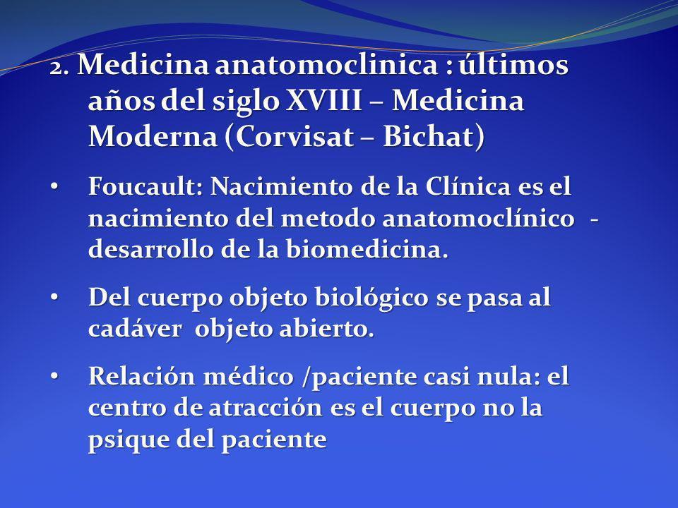 2. Medicina anatomoclinica : últimos años del siglo XVIII – Medicina Moderna (Corvisat – Bichat) Foucault: Nacimiento de la Clínica es el nacimiento d