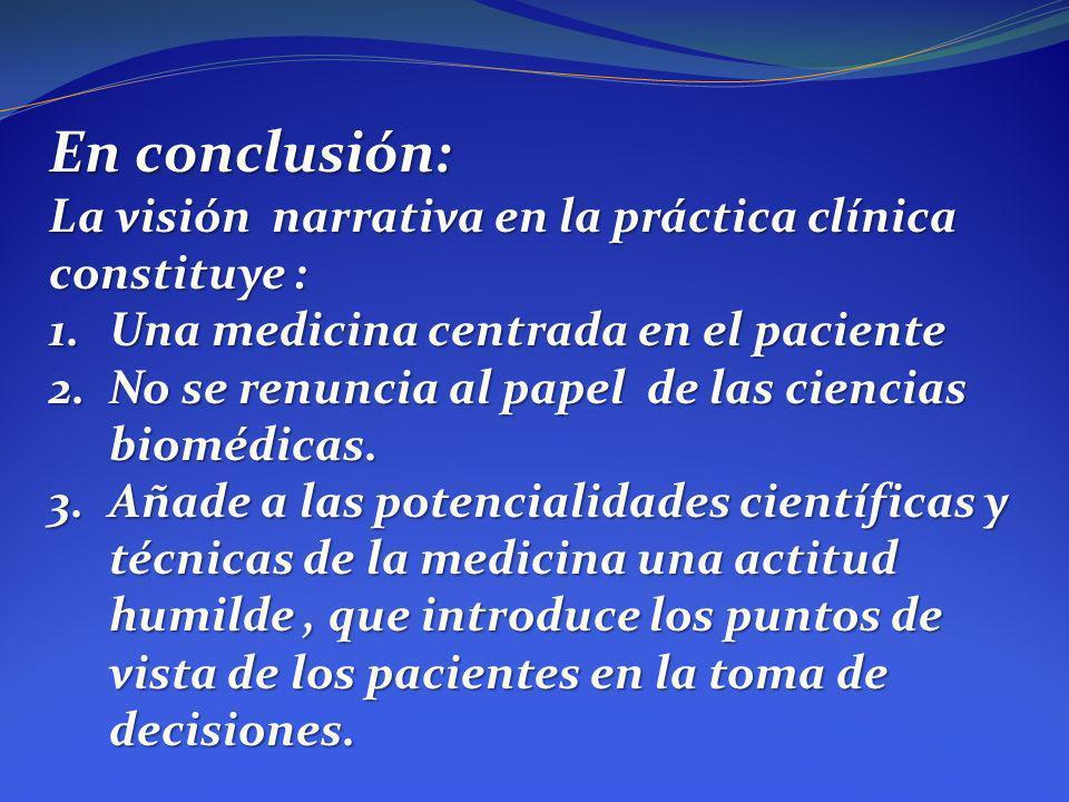 En conclusión: La visión narrativa en la práctica clínica constituye : 1.Una medicina centrada en el paciente 2.No se renuncia al papel de las ciencia