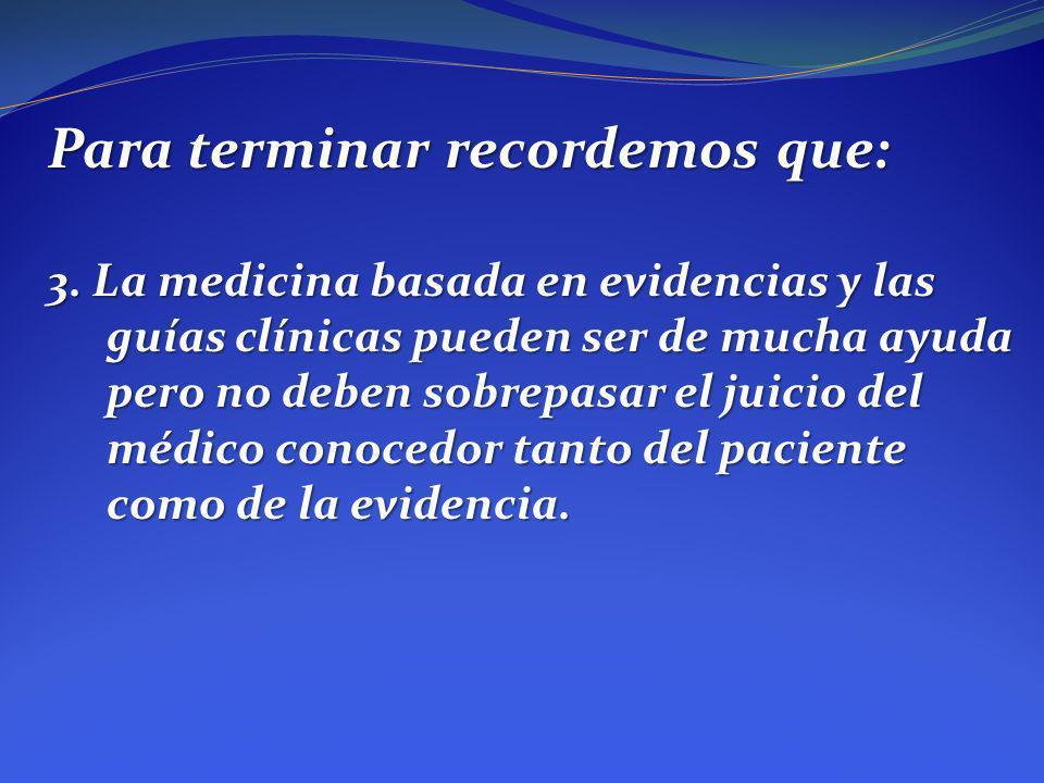 Para terminar recordemos que: 3. La medicina basada en evidencias y las guías clínicas pueden ser de mucha ayuda pero no deben sobrepasar el juicio de