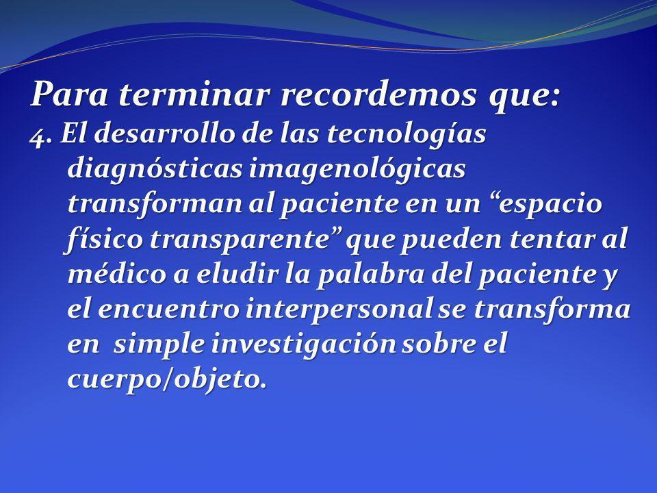 Para terminar recordemos que: 4. El desarrollo de las tecnologías diagnósticas imagenológicas transforman al paciente en un espacio físico transparent