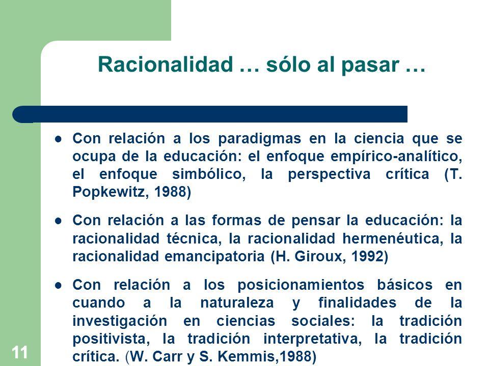 11 Racionalidad … sólo al pasar … Con relación a los paradigmas en la ciencia que se ocupa de la educación: el enfoque empírico-analítico, el enfoque