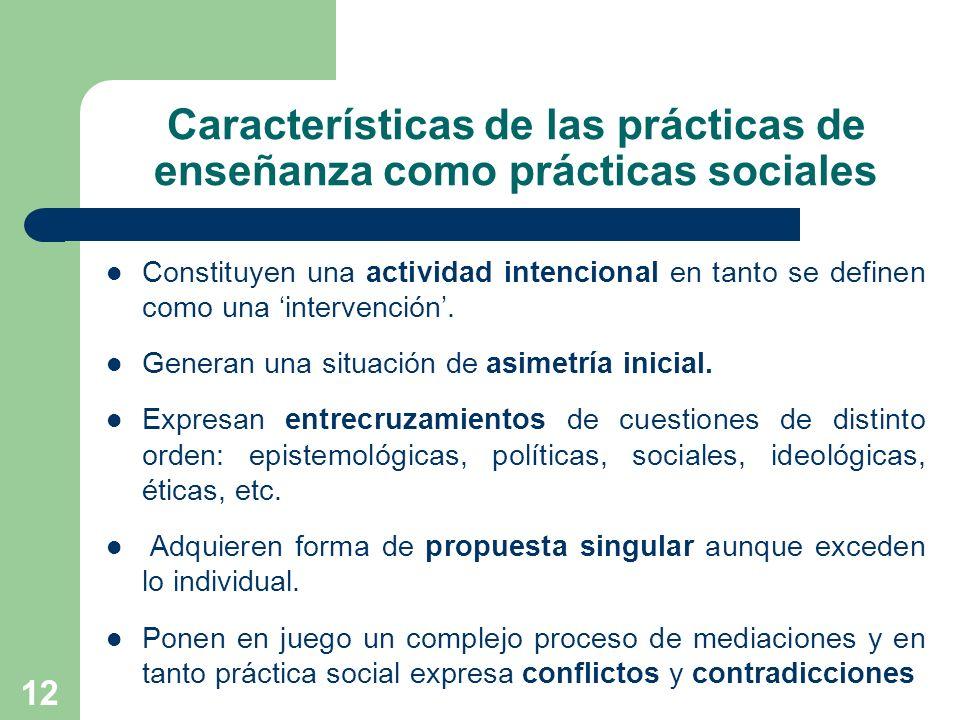 12 Características de las prácticas de enseñanza como prácticas sociales Constituyen una actividad intencional en tanto se definen como una intervenci