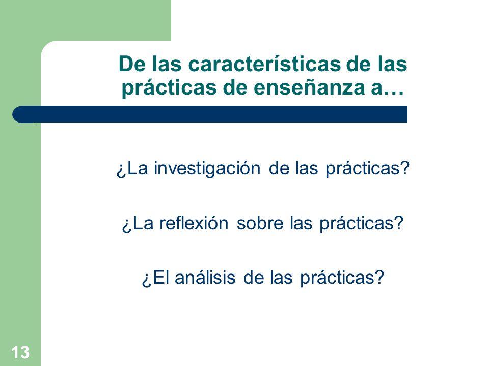 13 De las características de las prácticas de enseñanza a… ¿La investigación de las prácticas? ¿La reflexión sobre las prácticas? ¿El análisis de las