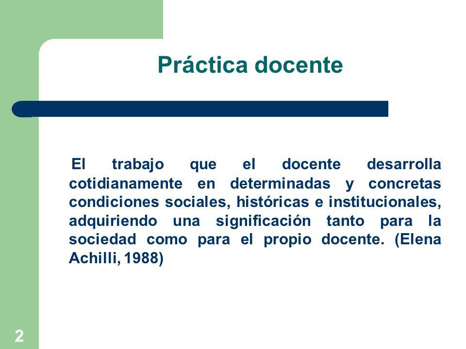 2 Práctica docente El trabajo que el docente desarrolla cotidianamente en determinadas y concretas condiciones sociales, históricas e institucionales,