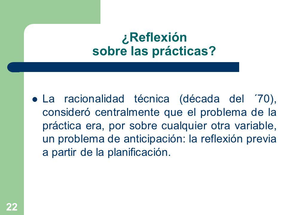 22 ¿Reflexión sobre las prácticas? La racionalidad técnica (década del ´70), consideró centralmente que el problema de la práctica era, por sobre cual