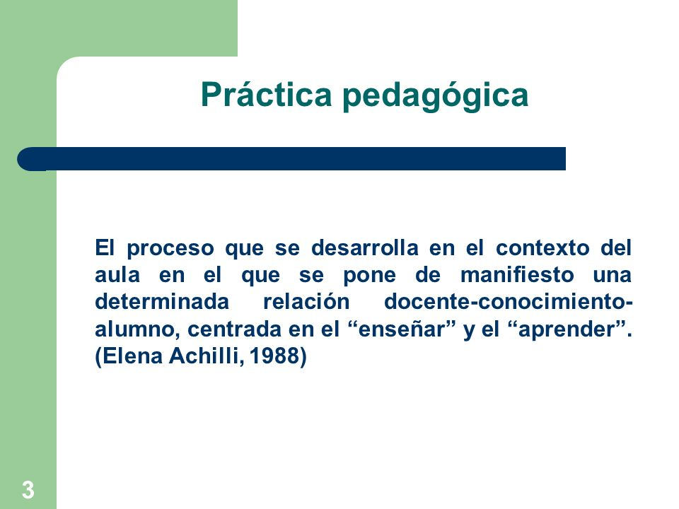 3 Práctica pedagógica El proceso que se desarrolla en el contexto del aula en el que se pone de manifiesto una determinada relación docente-conocimien