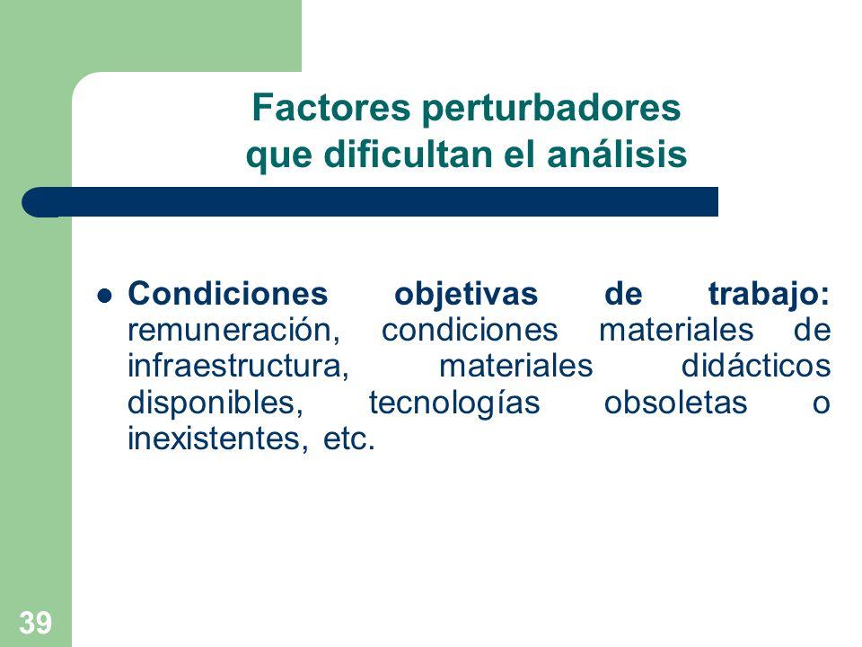 39 Factores perturbadores que dificultan el análisis Condiciones objetivas de trabajo: remuneración, condiciones materiales de infraestructura, materi