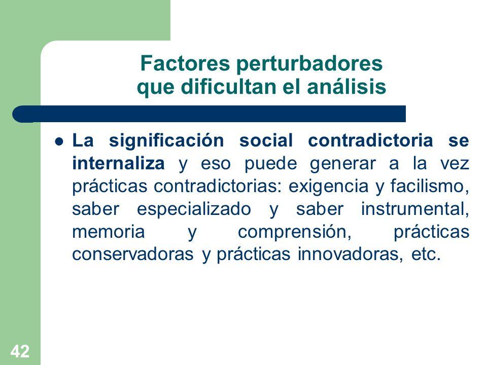 42 Factores perturbadores que dificultan el análisis La significación social contradictoria se internaliza y eso puede generar a la vez prácticas cont