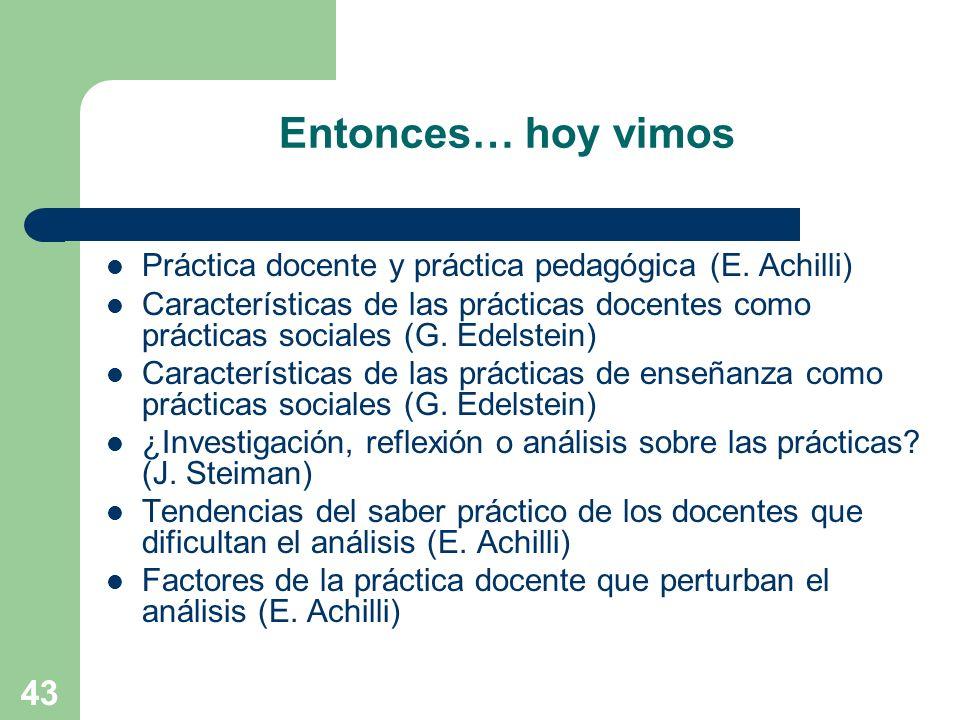 43 Entonces… hoy vimos Práctica docente y práctica pedagógica (E. Achilli) Características de las prácticas docentes como prácticas sociales (G. Edels
