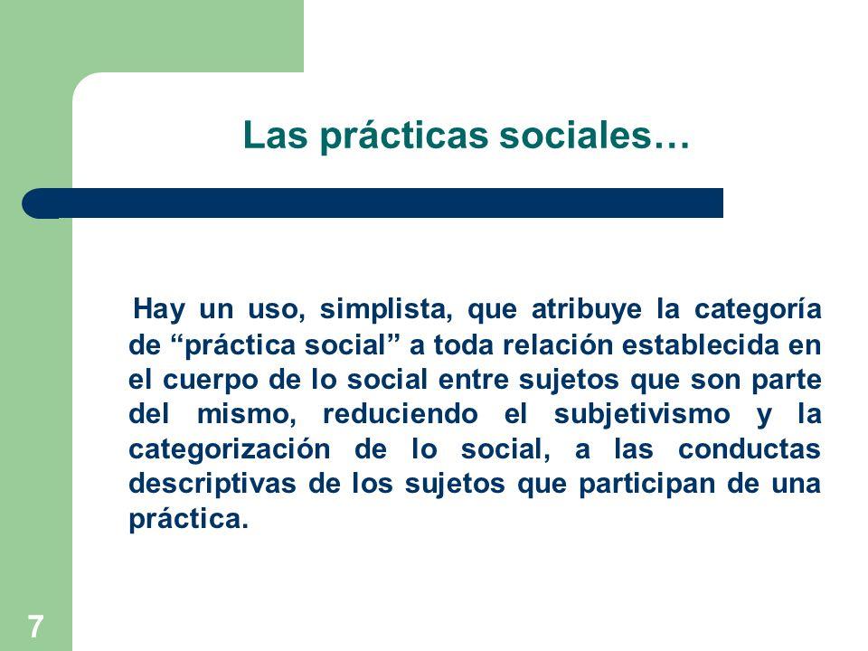 7 Las prácticas sociales… Hay un uso, simplista, que atribuye la categoría de práctica social a toda relación establecida en el cuerpo de lo social en