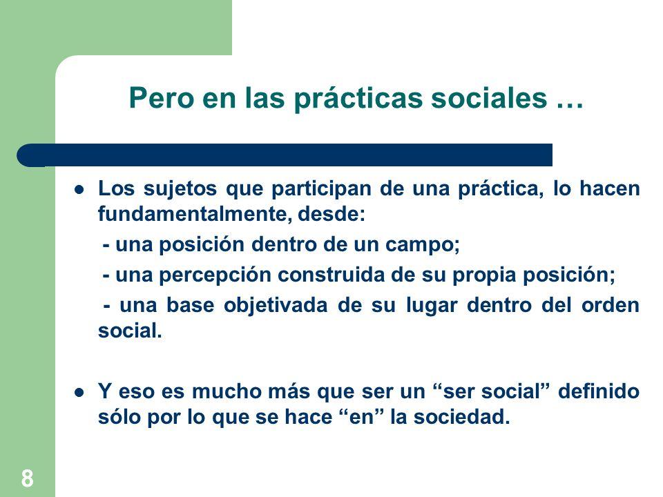 8 Pero en las prácticas sociales … Los sujetos que participan de una práctica, lo hacen fundamentalmente, desde: - una posición dentro de un campo; -