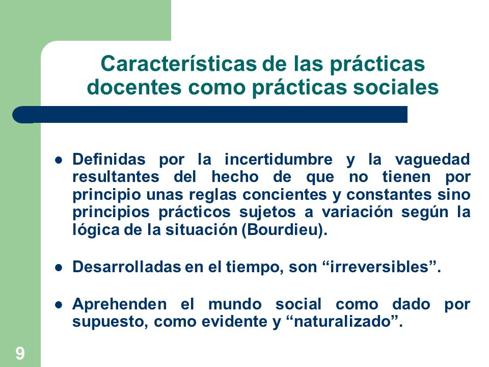 9 Características de las prácticas docentes como prácticas sociales Definidas por la incertidumbre y la vaguedad resultantes del hecho de que no tiene