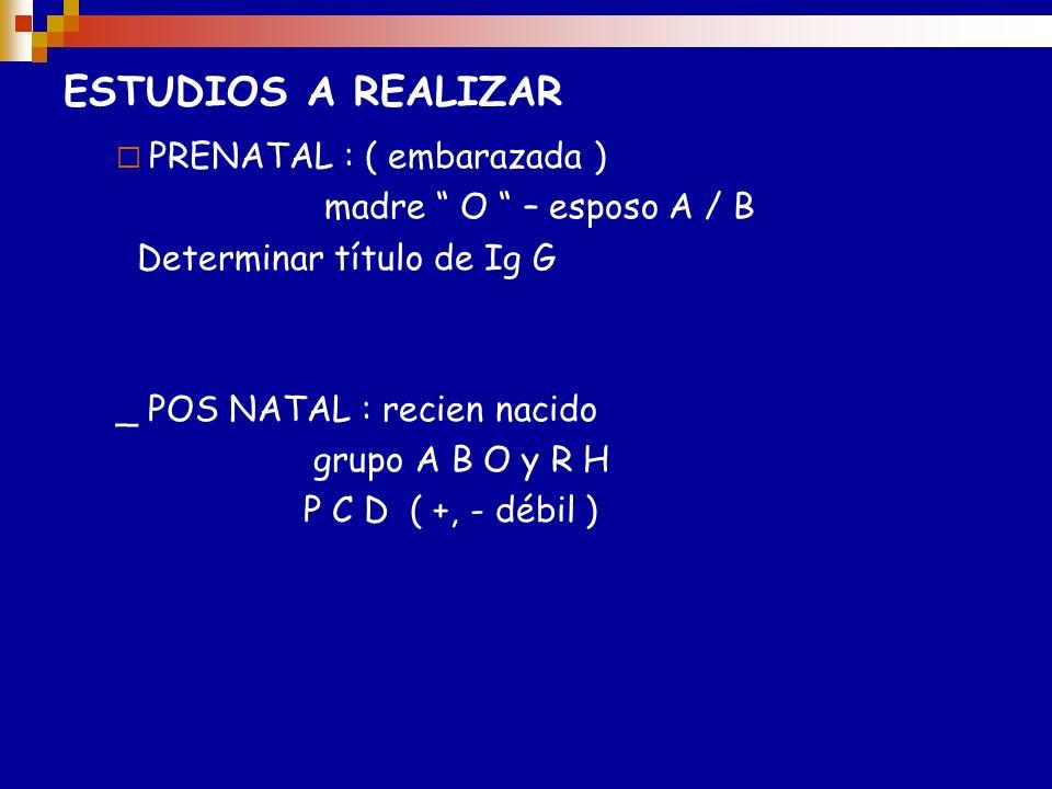 ESTUDIOS A REALIZAR Prenatal (embarazadas): Podría investigarse en embarazada de grupo O y esposo A/B los Ac anti-A/B de clase IgG (2-ME) pero solamen