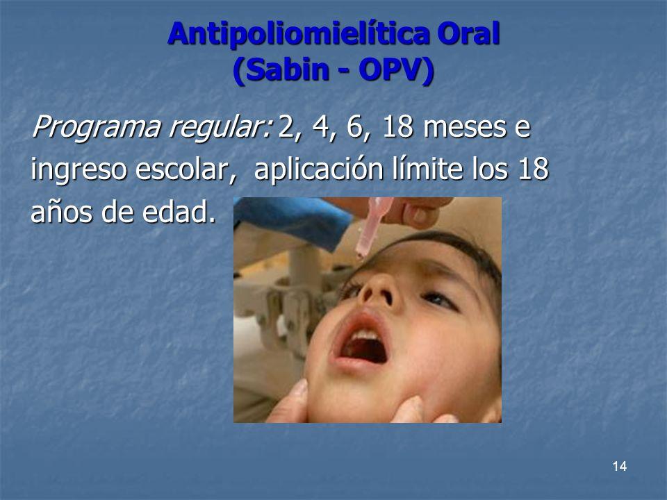 14 Antipoliomielítica Oral (Sabin - OPV) Programa regular: 2, 4, 6, 18 meses e ingreso escolar, aplicación límite los 18 años de edad.