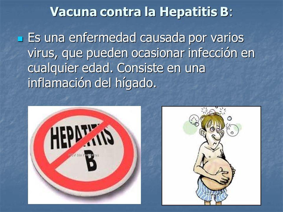 Vacuna contra la Hepatitis B: Es una enfermedad causada por varios virus, que pueden ocasionar infección en cualquier edad. Consiste en una inflamació