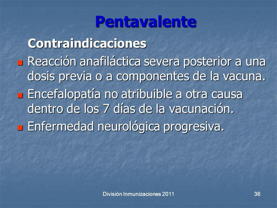 División Inmunizaciones 201136 Pentavalente Contraindicaciones Contraindicaciones Reacción anafiláctica severa posterior a una dosis previa o a compon