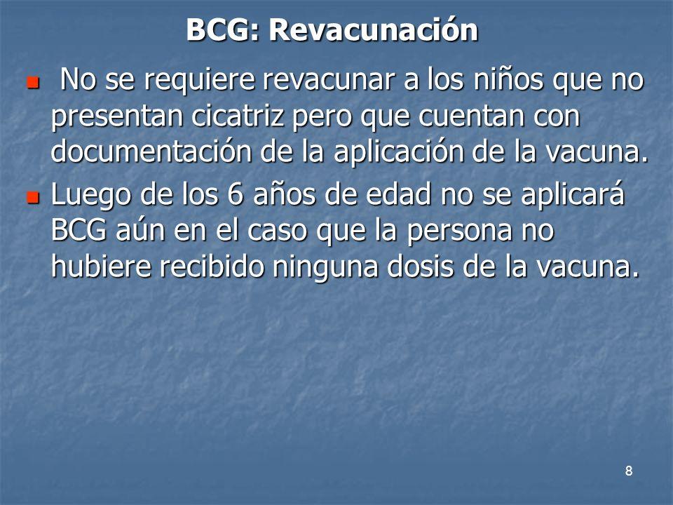 8 BCG: Revacunación No se requiere revacunar a los niños que no presentan cicatriz pero que cuentan con documentación de la aplicación de la vacuna. N