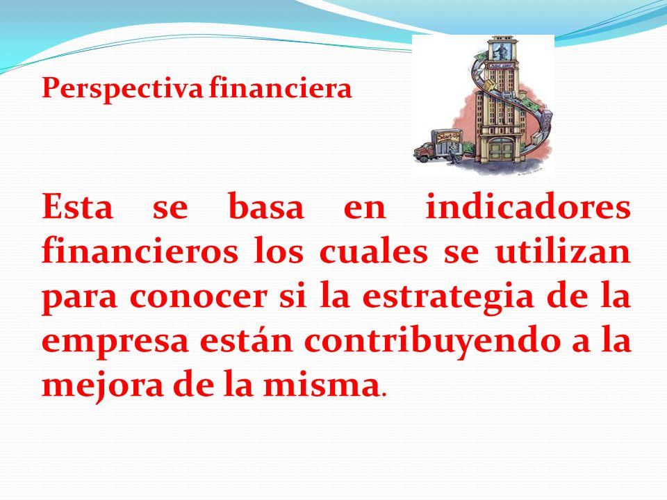 Perspectiva financiera Esta se basa en indicadores financieros los cuales se utilizan para conocer si la estrategia de la empresa están contribuyendo