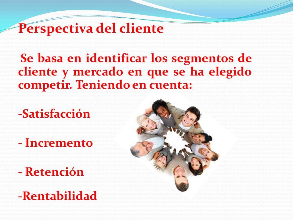 Perspectiva del cliente Se basa en identificar los segmentos de cliente y mercado en que se ha elegido competir. Teniendo en cuenta: -Satisfacción - I
