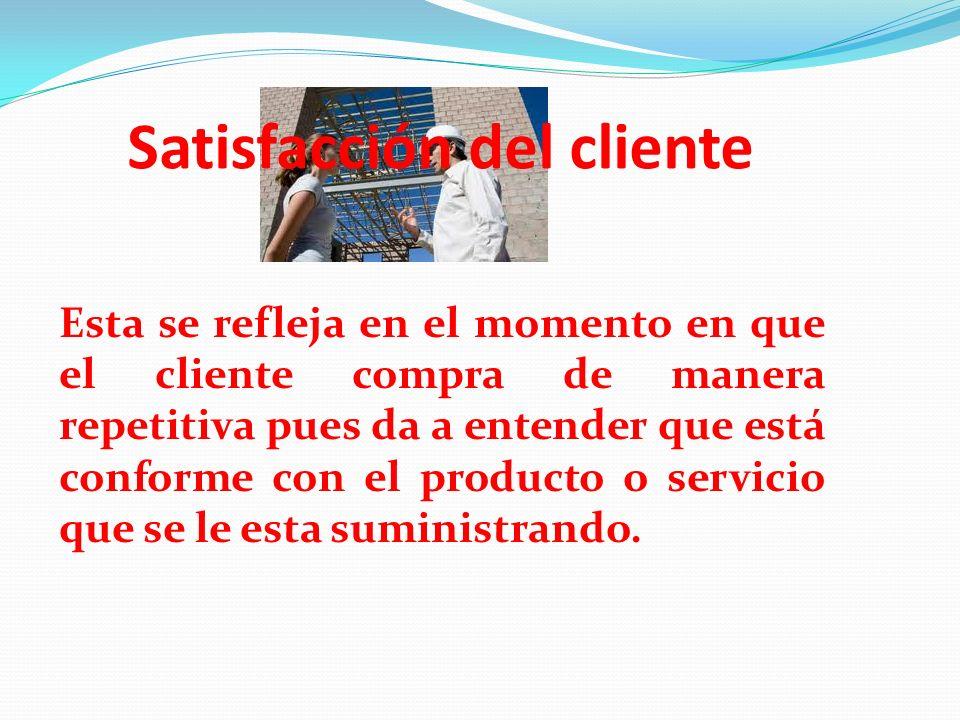 Satisfacción del cliente Esta se refleja en el momento en que el cliente compra de manera repetitiva pues da a entender que está conforme con el produ
