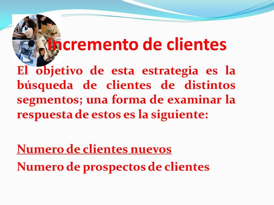 Incremento de clientes El objetivo de esta estrategia es la búsqueda de clientes de distintos segmentos; una forma de examinar la respuesta de estos e