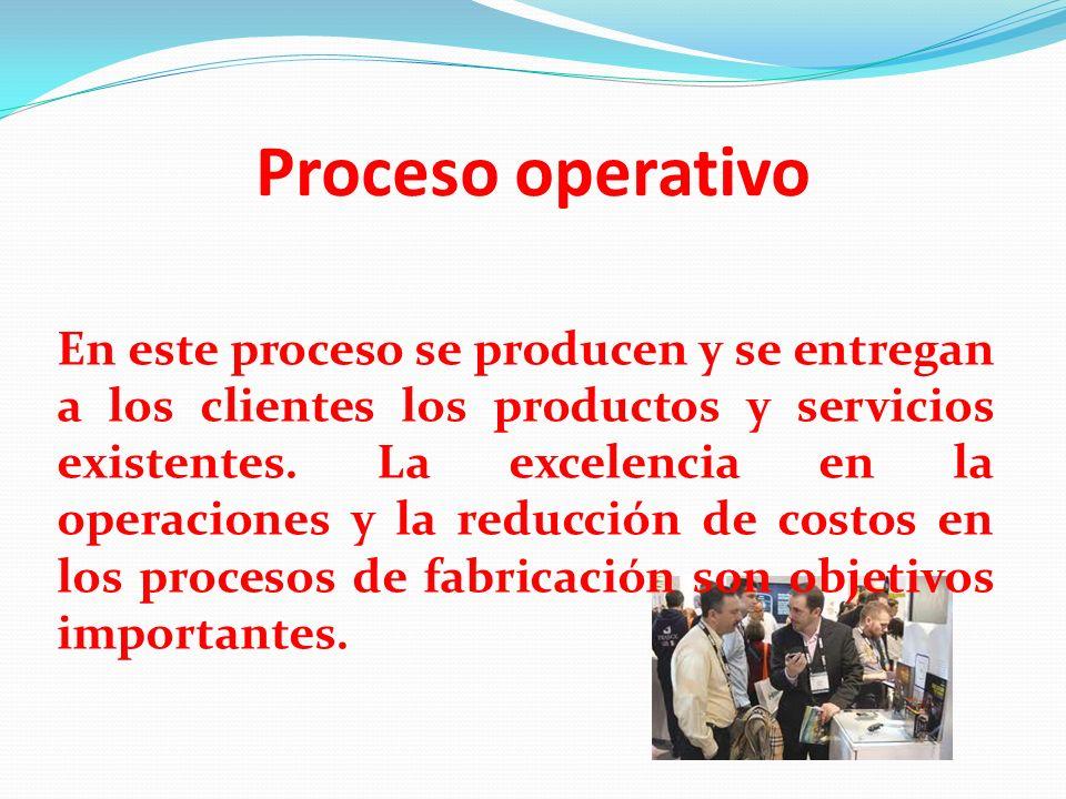 Proceso operativo En este proceso se producen y se entregan a los clientes los productos y servicios existentes. La excelencia en la operaciones y la
