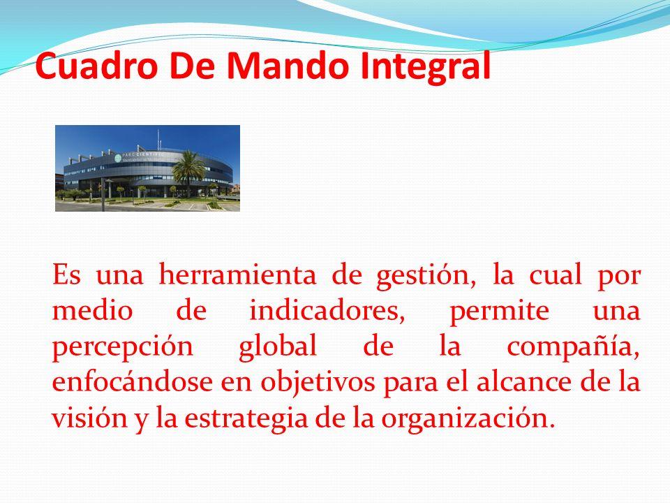 Cuadro De Mando Integral Es una herramienta de gestión, la cual por medio de indicadores, permite una percepción global de la compañía, enfocándose en