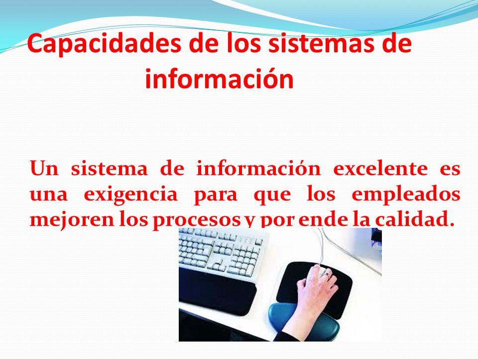 Capacidades de los sistemas de información Un sistema de información excelente es una exigencia para que los empleados mejoren los procesos y por ende
