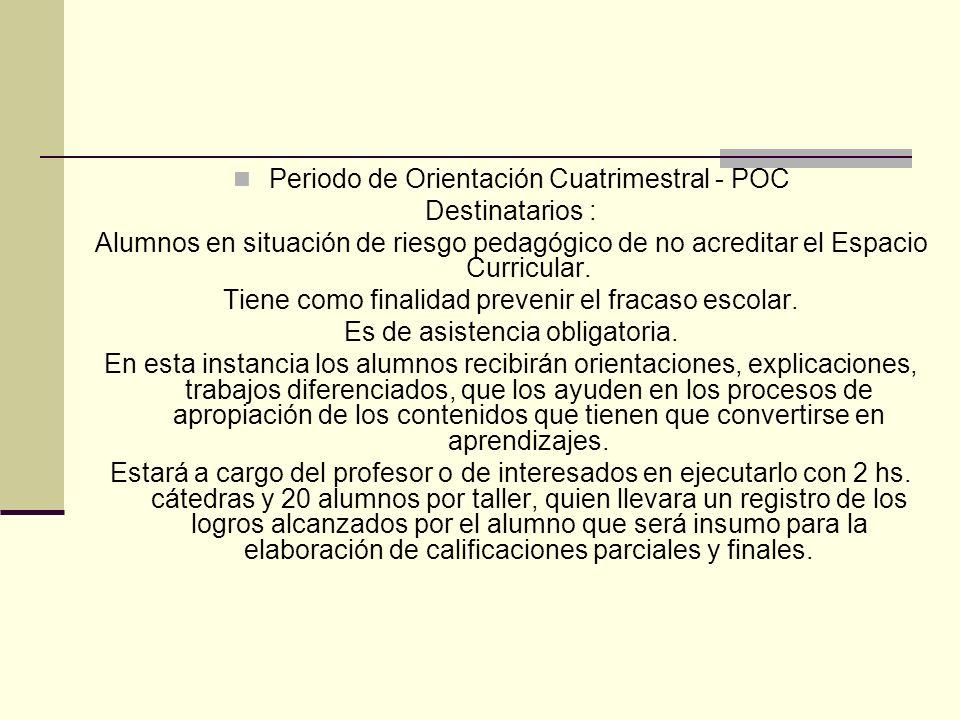 Periodo de Orientación Cuatrimestral - POC Destinatarios : Alumnos en situación de riesgo pedagógico de no acreditar el Espacio Curricular. Tiene como