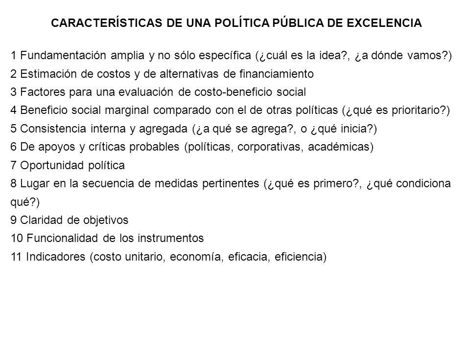 CARACTERÍSTICAS DE UNA POLÍTICA PÚBLICA DE EXCELENCIA 1 Fundamentación amplia y no sólo específica (¿cuál es la idea?, ¿a dónde vamos?) 2 Estimación d