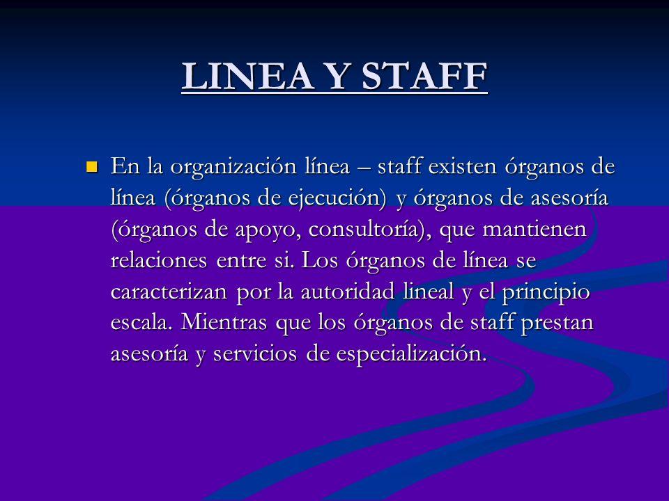 LINEA Y STAFF En la organización línea – staff existen órganos de línea (órganos de ejecución) y órganos de asesoría (órganos de apoyo, consultoría),