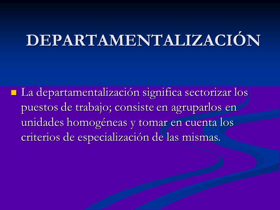 DEPARTAMENTALIZACIÓN La departamentalización significa sectorizar los puestos de trabajo; consiste en agruparlos en unidades homogéneas y tomar en cue
