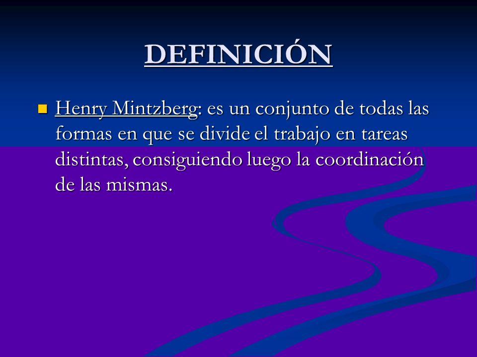 DEFINICIÓN Henry Mintzberg: es un conjunto de todas las formas en que se divide el trabajo en tareas distintas, consiguiendo luego la coordinación de