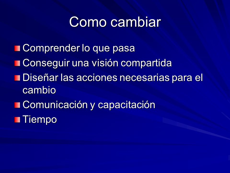Como cambiar Comprender lo que pasa Conseguir una visión compartida Diseñar las acciones necesarias para el cambio Comunicación y capacitación Tiempo