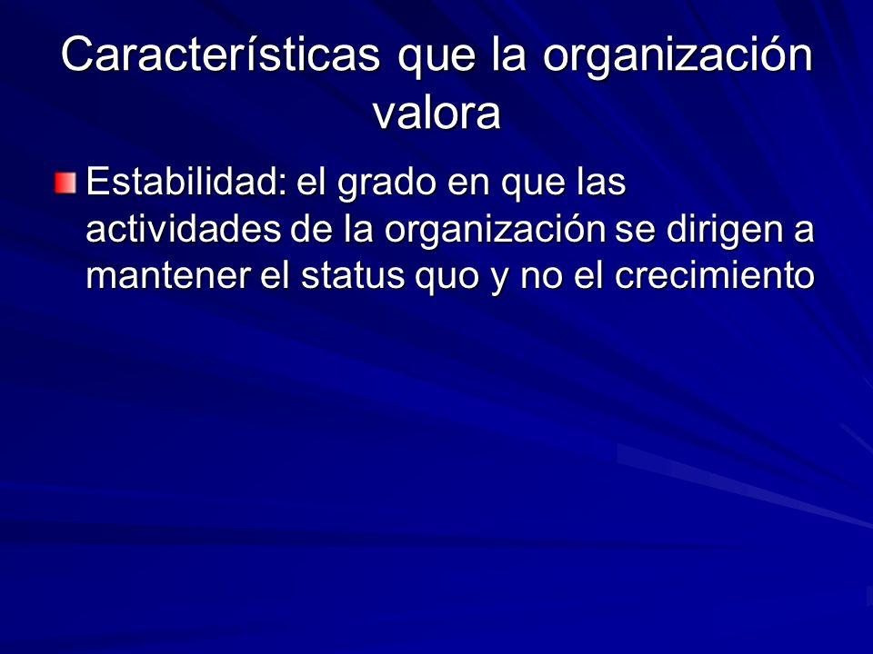 Características que la organización valora Estabilidad: el grado en que las actividades de la organización se dirigen a mantener el status quo y no el