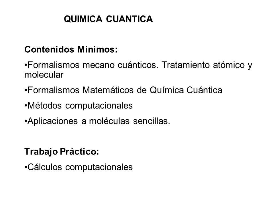 QUIMICA CUANTICA Contenidos Mínimos: Formalismos mecano cuánticos. Tratamiento atómico y molecular Formalismos Matemáticos de Química Cuántica Métodos