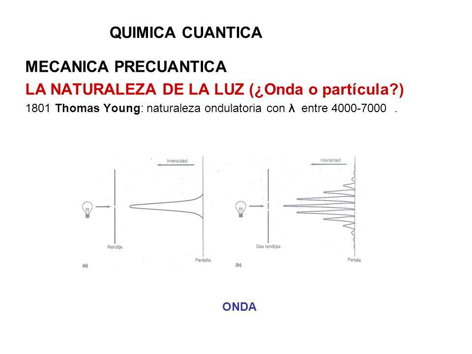 QUIMICA CUANTICA MECANICA PRECUANTICA LA NATURALEZA DE LA LUZ (¿Onda o partícula?) 1801 Thomas Young: naturaleza ondulatoria con λ entre 4000-7000. ON