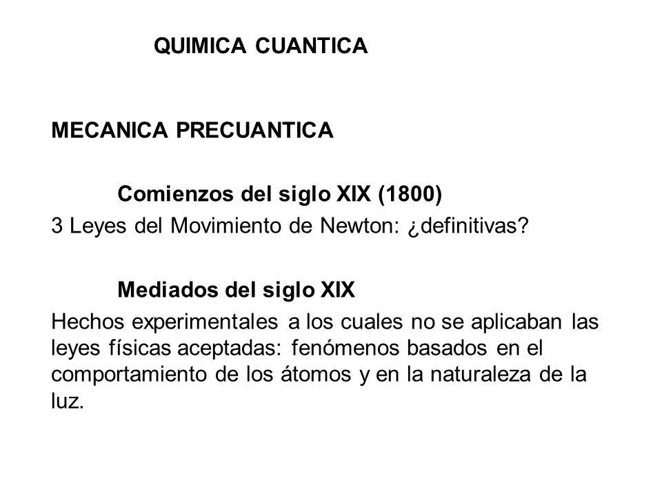 QUIMICA CUANTICA MECANICA PRECUANTICA Comienzos del siglo XIX (1800) 3 Leyes del Movimiento de Newton: ¿definitivas? Mediados del siglo XIX Hechos exp