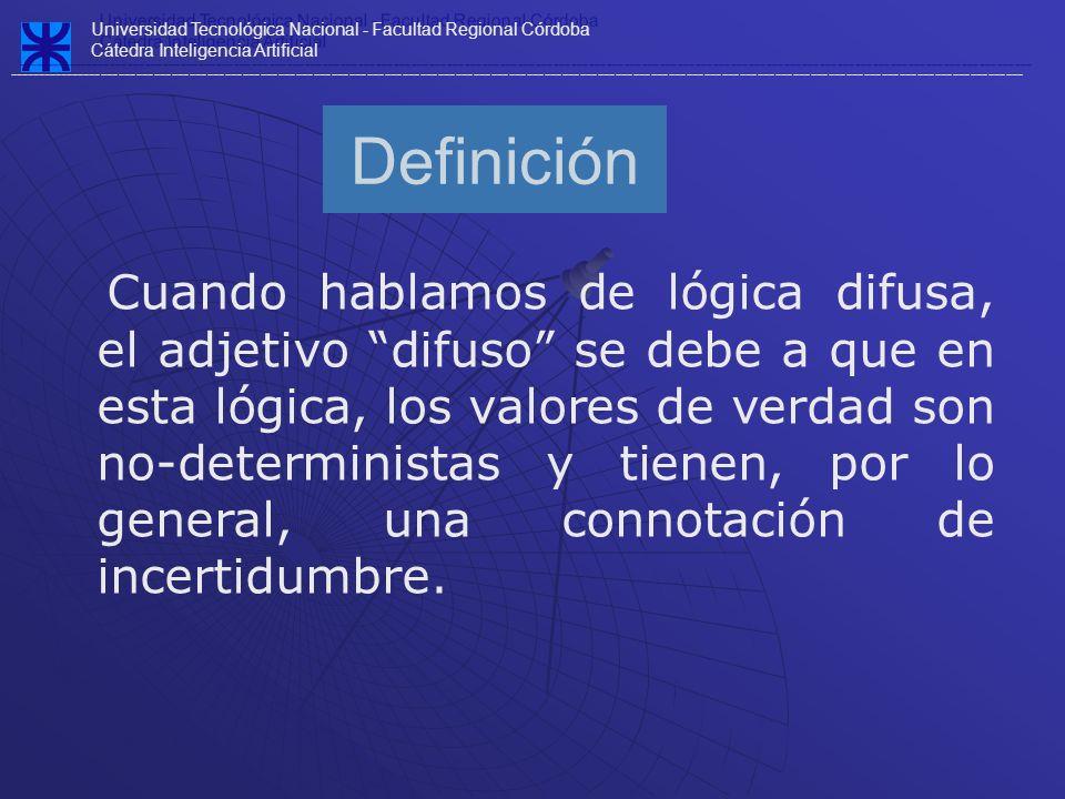 Definición Cuando hablamos de lógica difusa, el adjetivo difuso se debe a que en esta lógica, los valores de verdad son no-deterministas y tienen, por