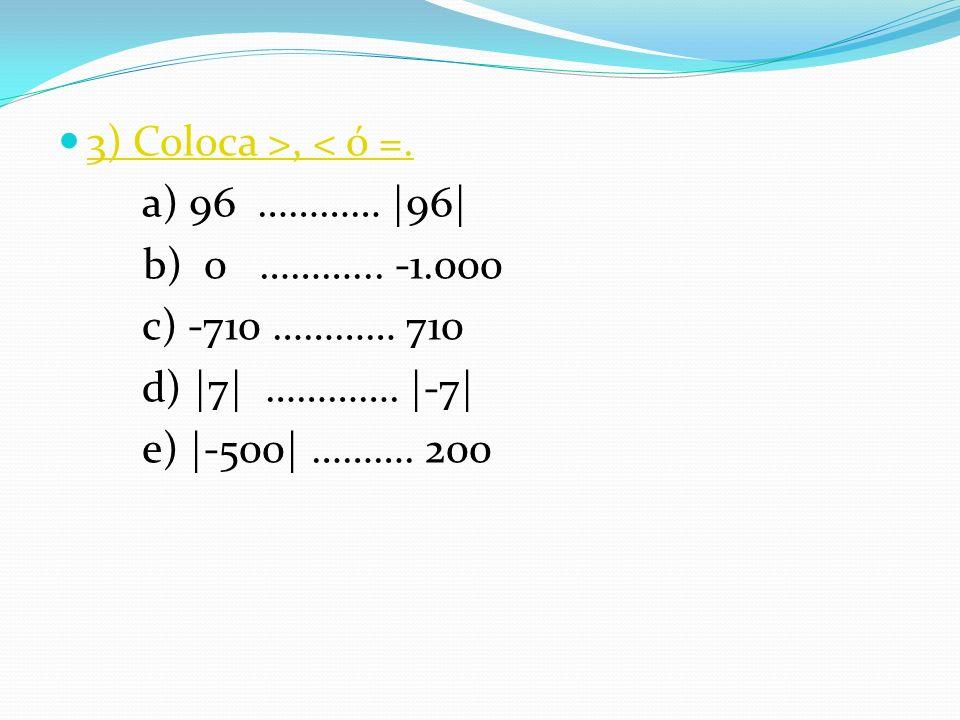 3) Coloca >, < ó =. a) 96 ………… |96| b) 0 ………... -1.000 c) -710 ………… 710 d) |7| …………. |-7| e) |-500| ………. 200