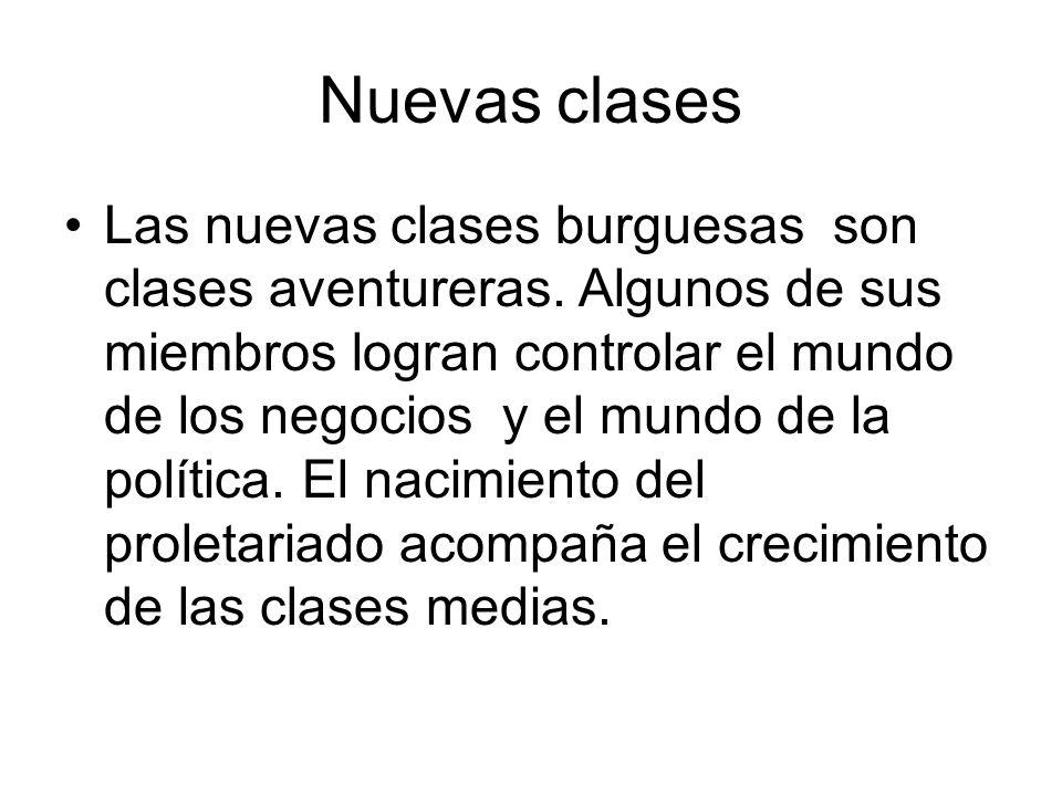 Nuevas clases Las nuevas clases burguesas son clases aventureras. Algunos de sus miembros logran controlar el mundo de los negocios y el mundo de la p