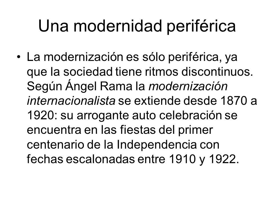Una modernidad periférica La modernización es sólo periférica, ya que la sociedad tiene ritmos discontinuos. Según Ángel Rama la modernización interna