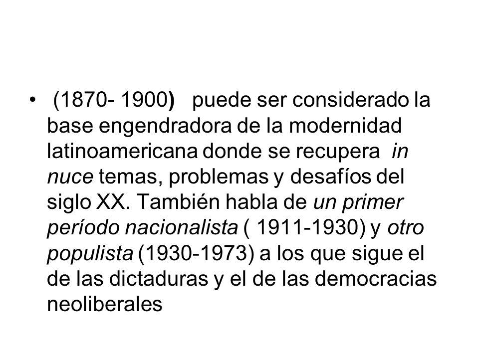 (1870- 1900) puede ser considerado la base engendradora de la modernidad latinoamericana donde se recupera in nuce temas, problemas y desafíos del sig