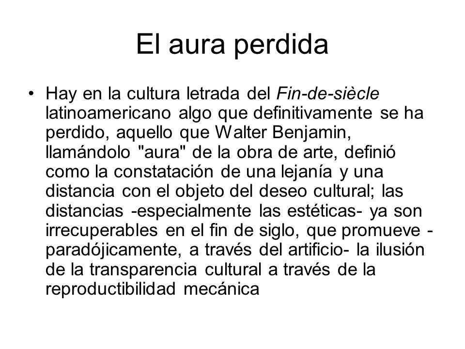El aura perdida Hay en la cultura letrada del Fin-de-siècle latinoamericano algo que definitivamente se ha perdido, aquello que Walter Benjamin, llamá