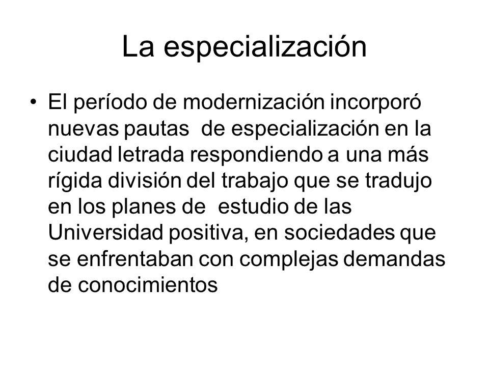 La especialización El período de modernización incorporó nuevas pautas de especialización en la ciudad letrada respondiendo a una más rígida división