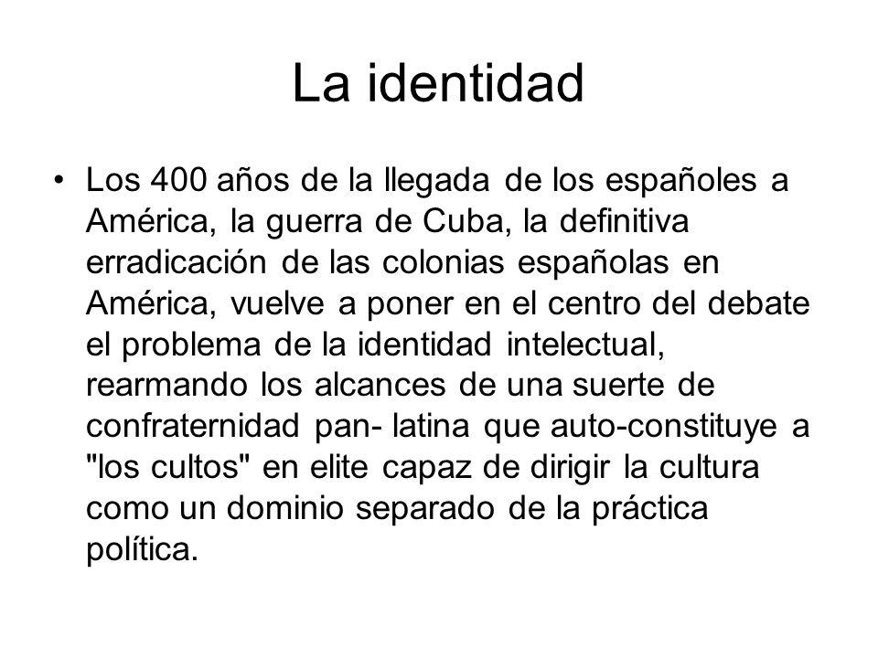La identidad Los 400 años de la llegada de los españoles a América, la guerra de Cuba, la definitiva erradicación de las colonias españolas en América
